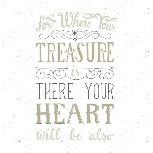 For where you treasure is there your heart will be also - Matthew 6:21